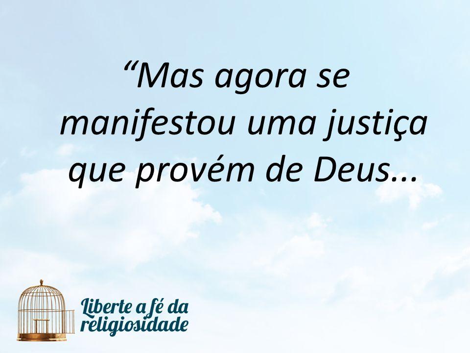 Mas agora se manifestou uma justiça que provém de Deus...