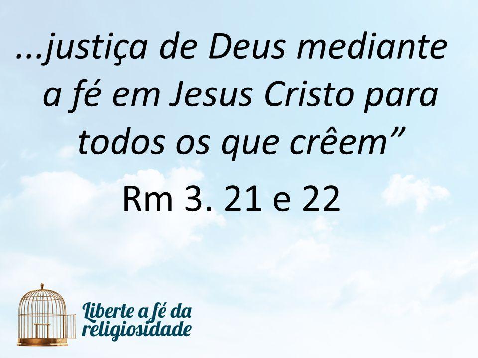 ...justiça de Deus mediante a fé em Jesus Cristo para todos os que crêem Rm 3. 21 e 22