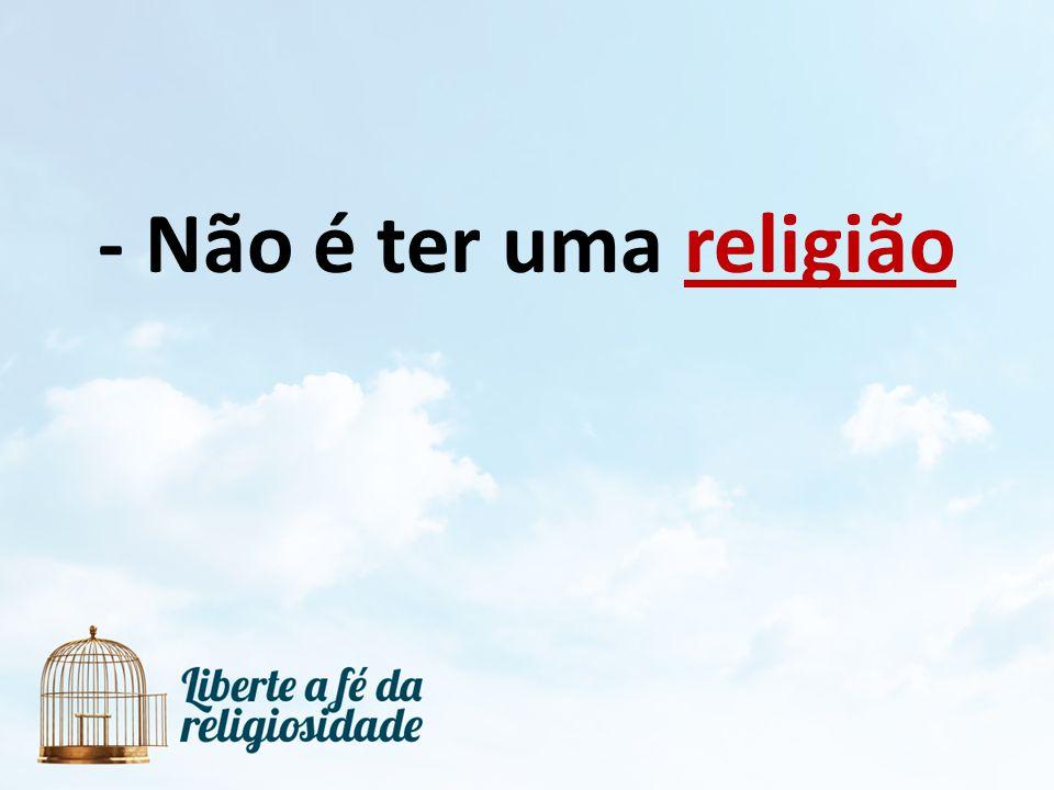 - Não é ter uma religião