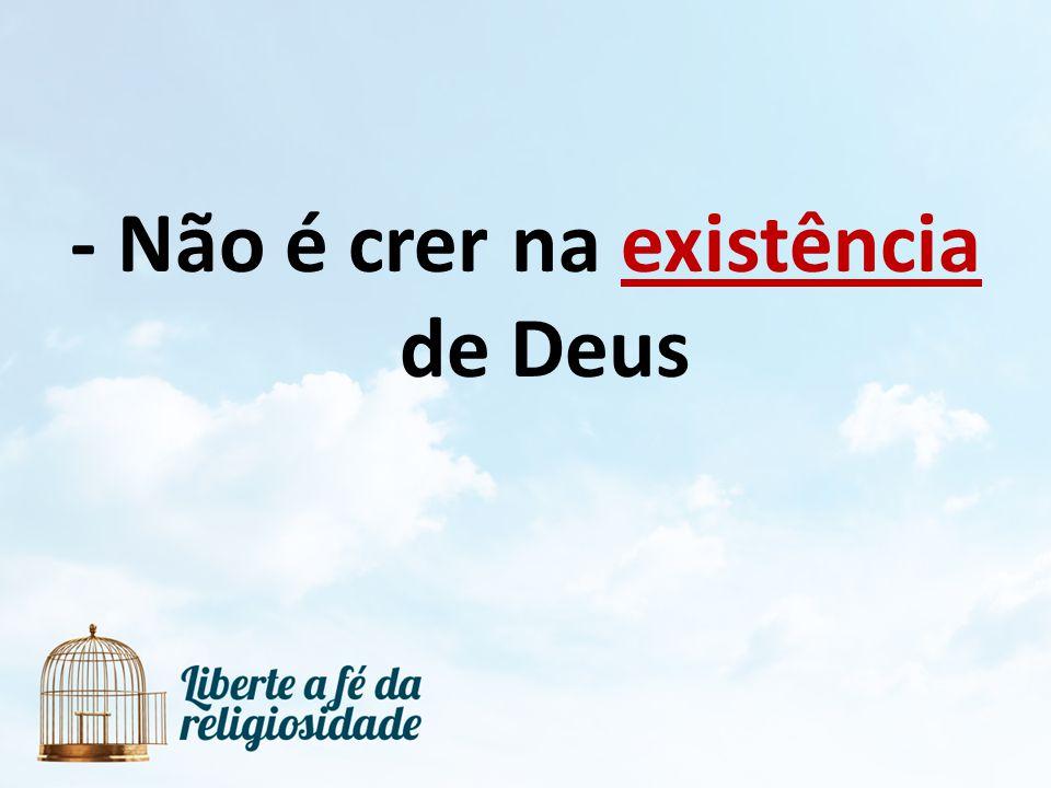 - Não é crer na existência de Deus