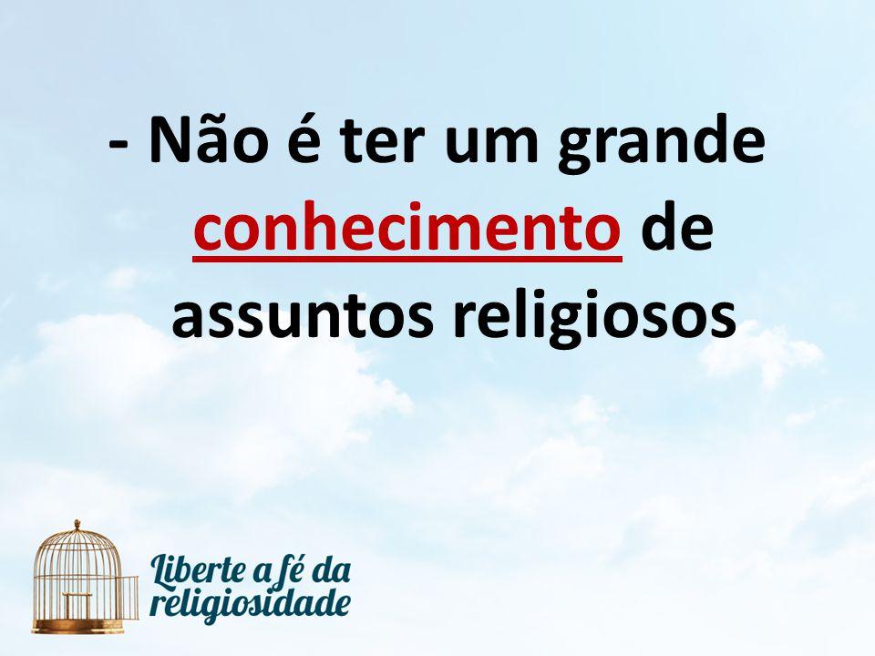 - Não é ter um grande conhecimento de assuntos religiosos