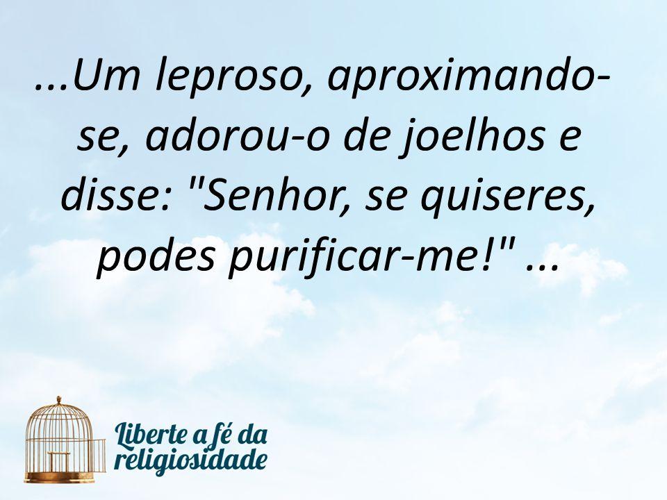 ...Um leproso, aproximando-se, adorou-o de joelhos e disse: Senhor, se quiseres, podes purificar-me! ...