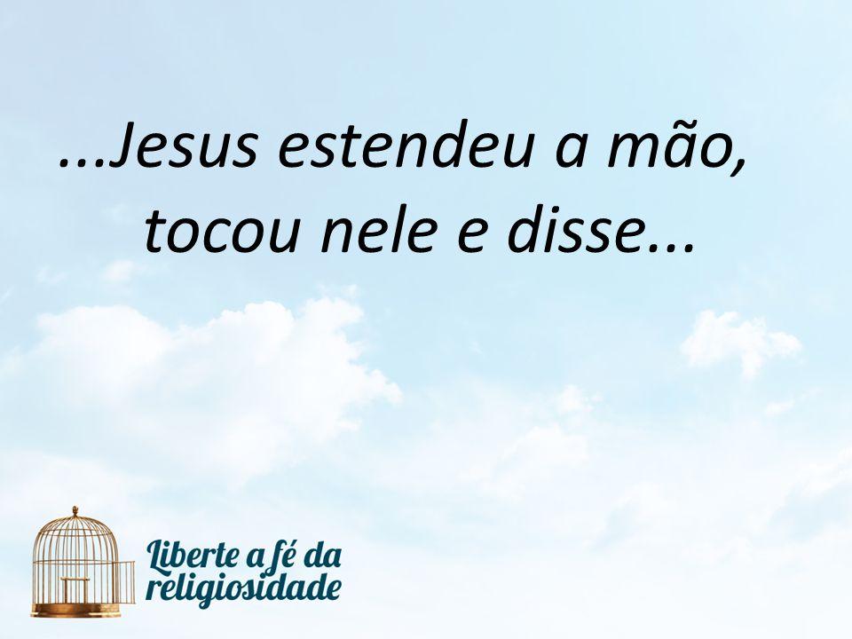 ...Jesus estendeu a mão, tocou nele e disse...