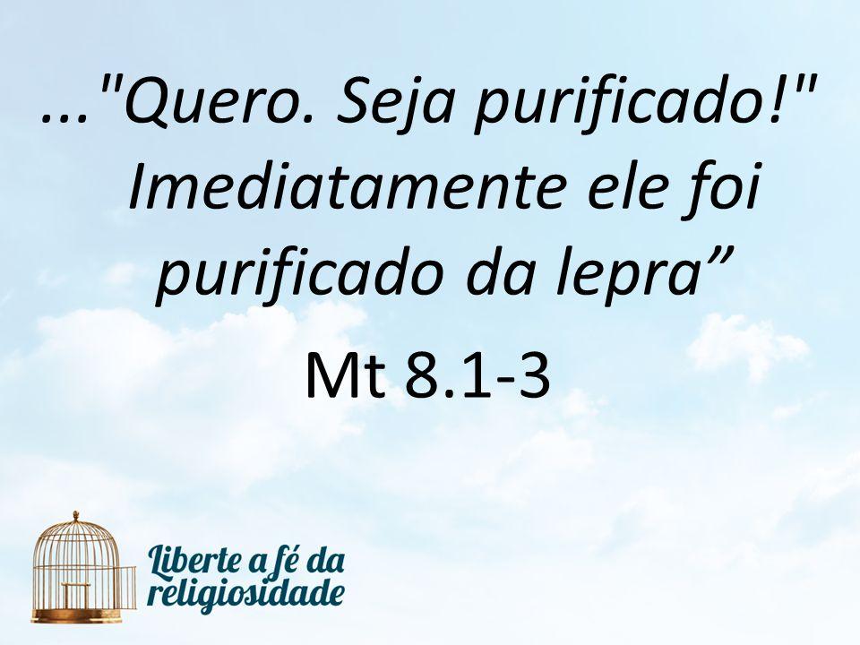 ... Quero. Seja purificado! Imediatamente ele foi purificado da lepra Mt 8.1-3