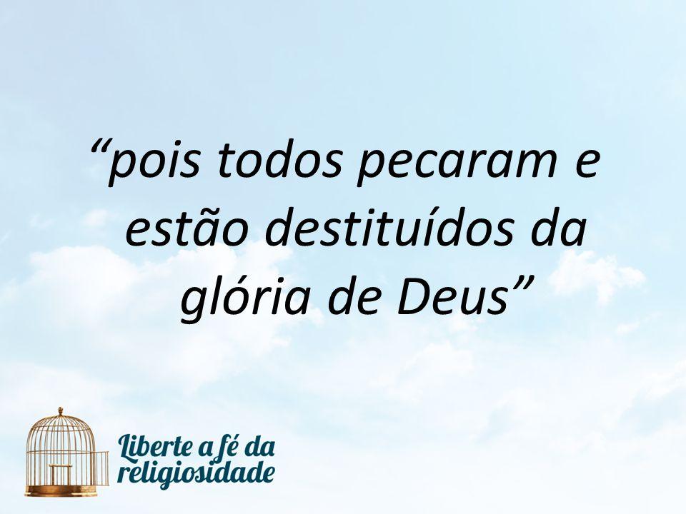 pois todos pecaram e estão destituídos da glória de Deus