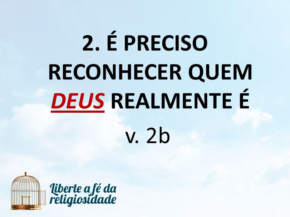 2. É PRECISO RECONHECER QUEM DEUS REALMENTE É v. 2b