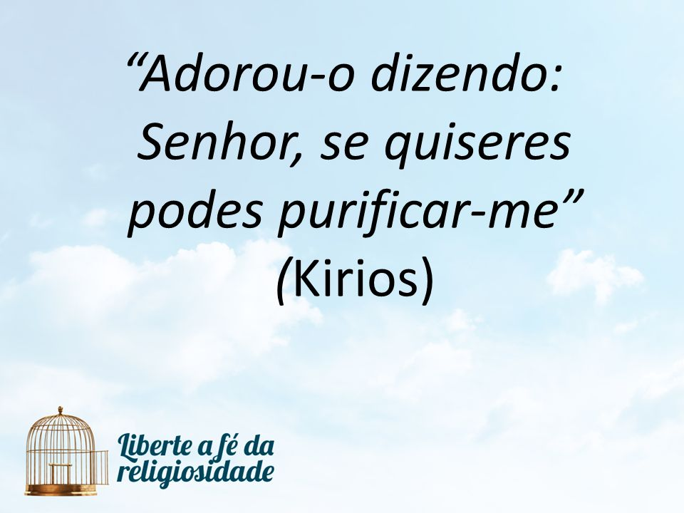 Adorou-o dizendo: Senhor, se quiseres podes purificar-me (Kirios)