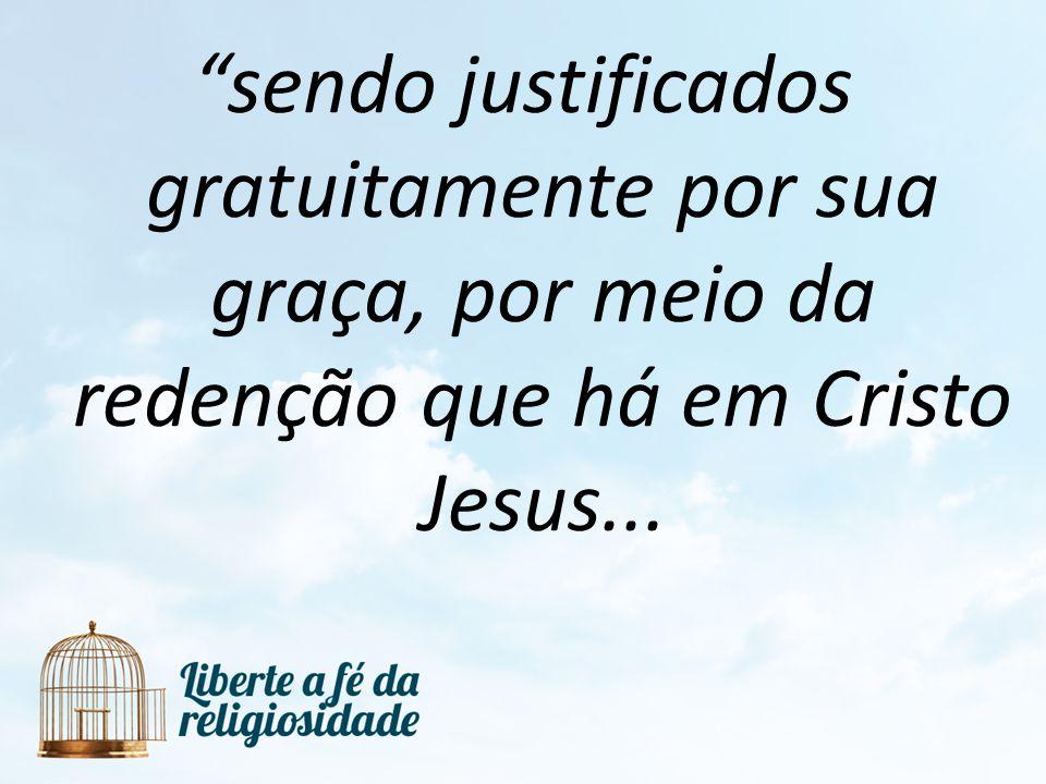 sendo justificados gratuitamente por sua graça, por meio da redenção que há em Cristo Jesus...