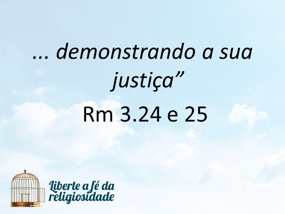... demonstrando a sua justiça Rm 3.24 e 25