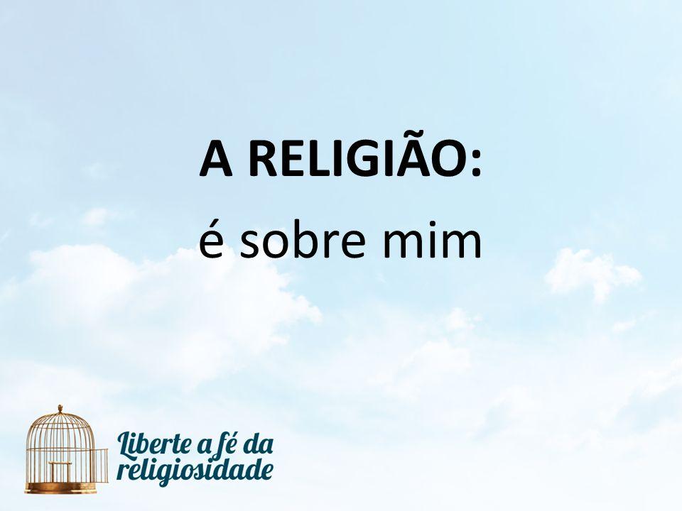 A RELIGIÃO: é sobre mim
