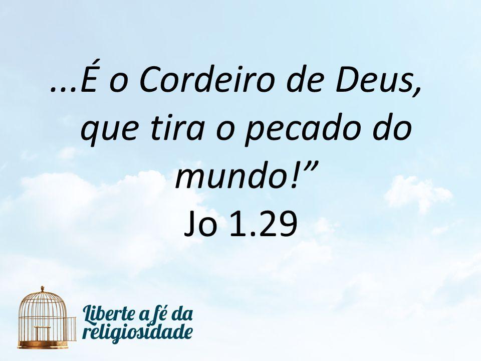 ...É o Cordeiro de Deus, que tira o pecado do mundo! Jo 1.29