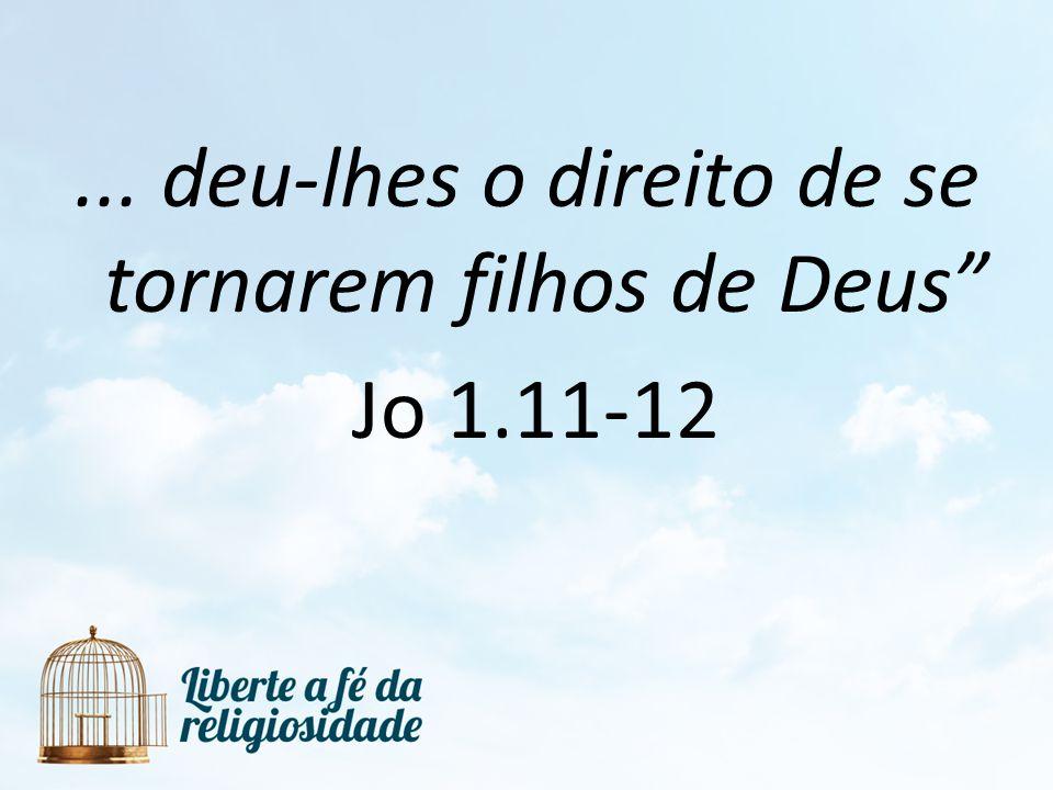 ... deu-lhes o direito de se tornarem filhos de Deus Jo 1.11-12