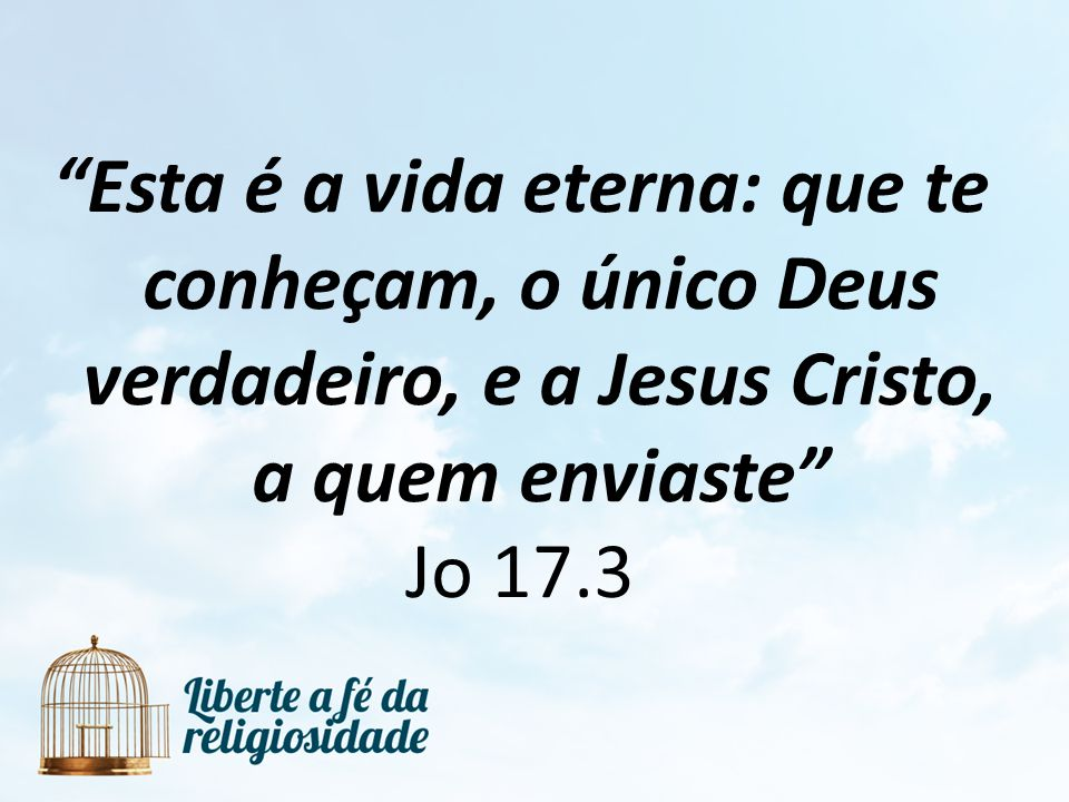 Esta é a vida eterna: que te conheçam, o único Deus verdadeiro, e a Jesus Cristo, a quem enviaste Jo 17.3