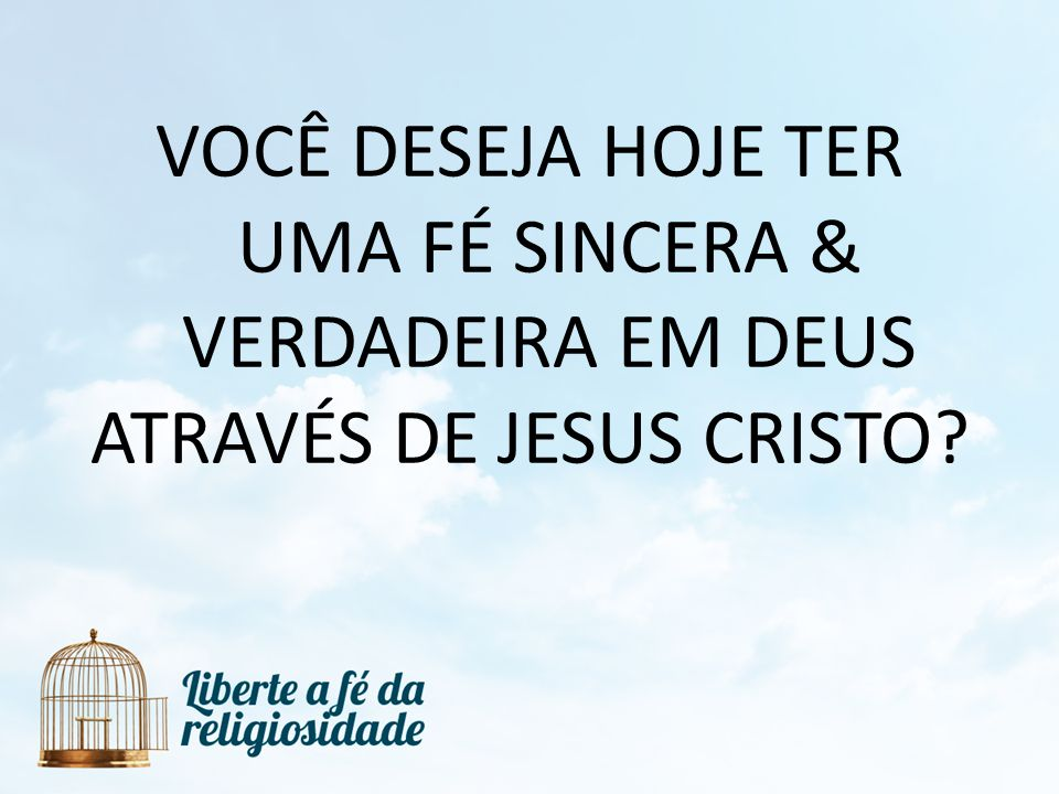 VOCÊ DESEJA HOJE TER UMA FÉ SINCERA & VERDADEIRA EM DEUS ATRAVÉS DE JESUS CRISTO