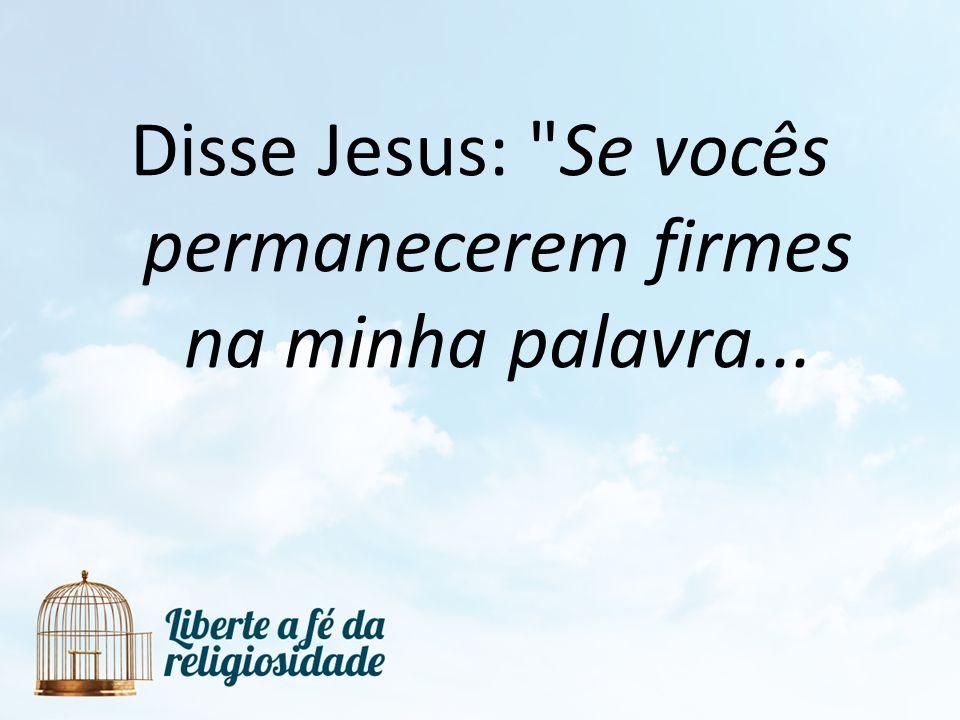 Disse Jesus: Se vocês permanecerem firmes na minha palavra...