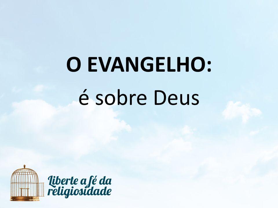 O EVANGELHO: é sobre Deus