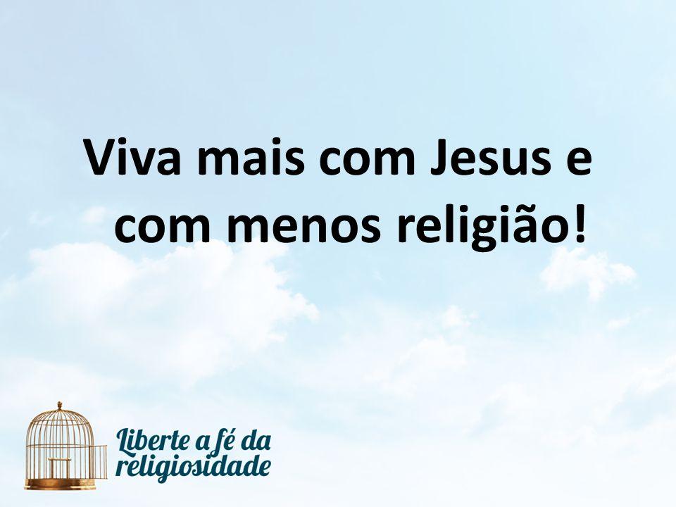 Viva mais com Jesus e com menos religião!