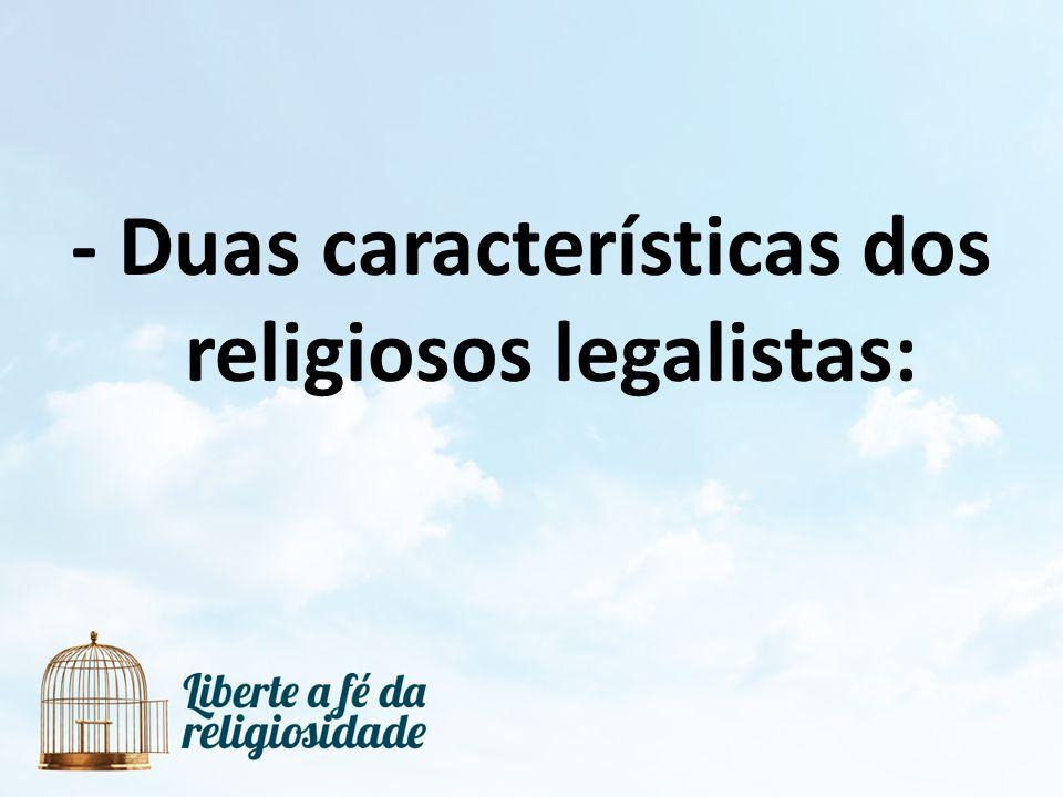 - Duas características dos religiosos legalistas:
