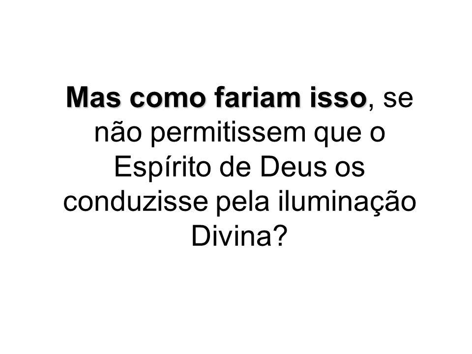 Mas como fariam isso, se não permitissem que o Espírito de Deus os conduzisse pela iluminação Divina