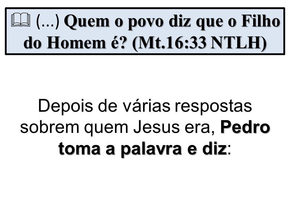  (...) Quem o povo diz que o Filho do Homem é (Mt.16:33 NTLH)