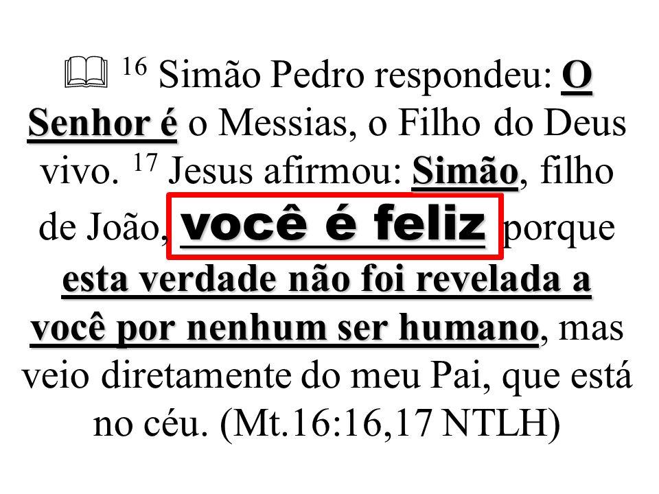  16 Simão Pedro respondeu: O Senhor é o Messias, o Filho do Deus vivo