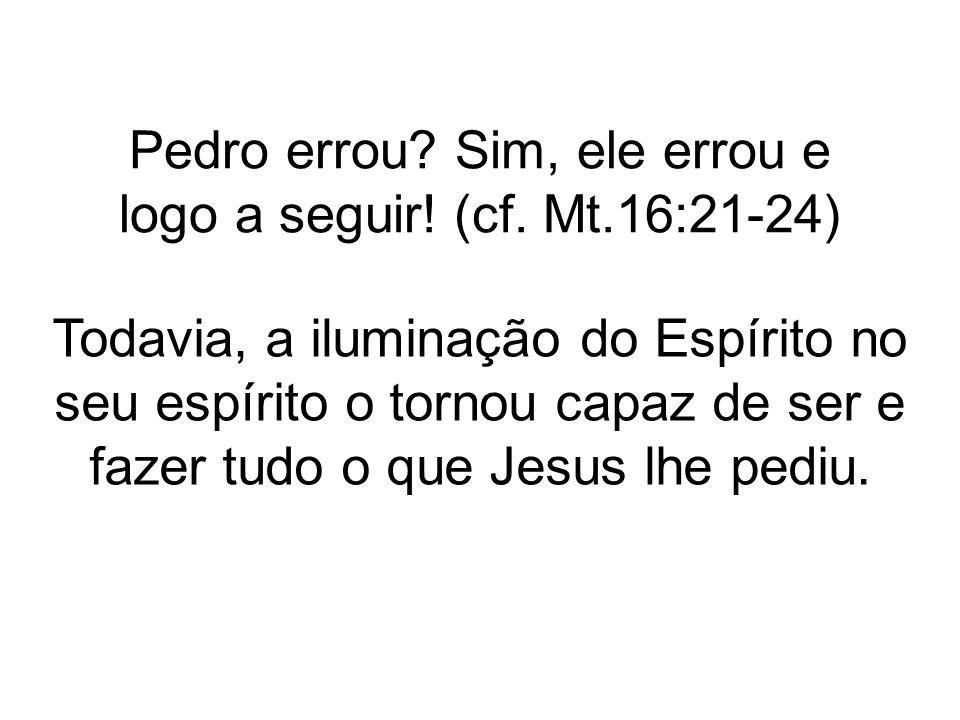 Pedro errou Sim, ele errou e logo a seguir! (cf. Mt.16:21-24)