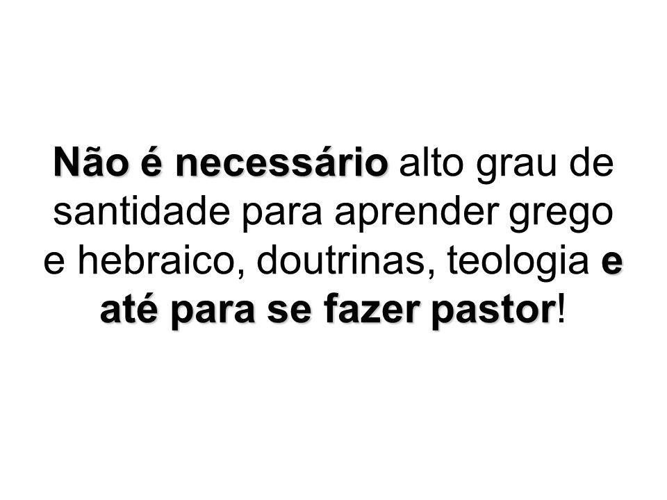 Não é necessário alto grau de santidade para aprender grego e hebraico, doutrinas, teologia e até para se fazer pastor!