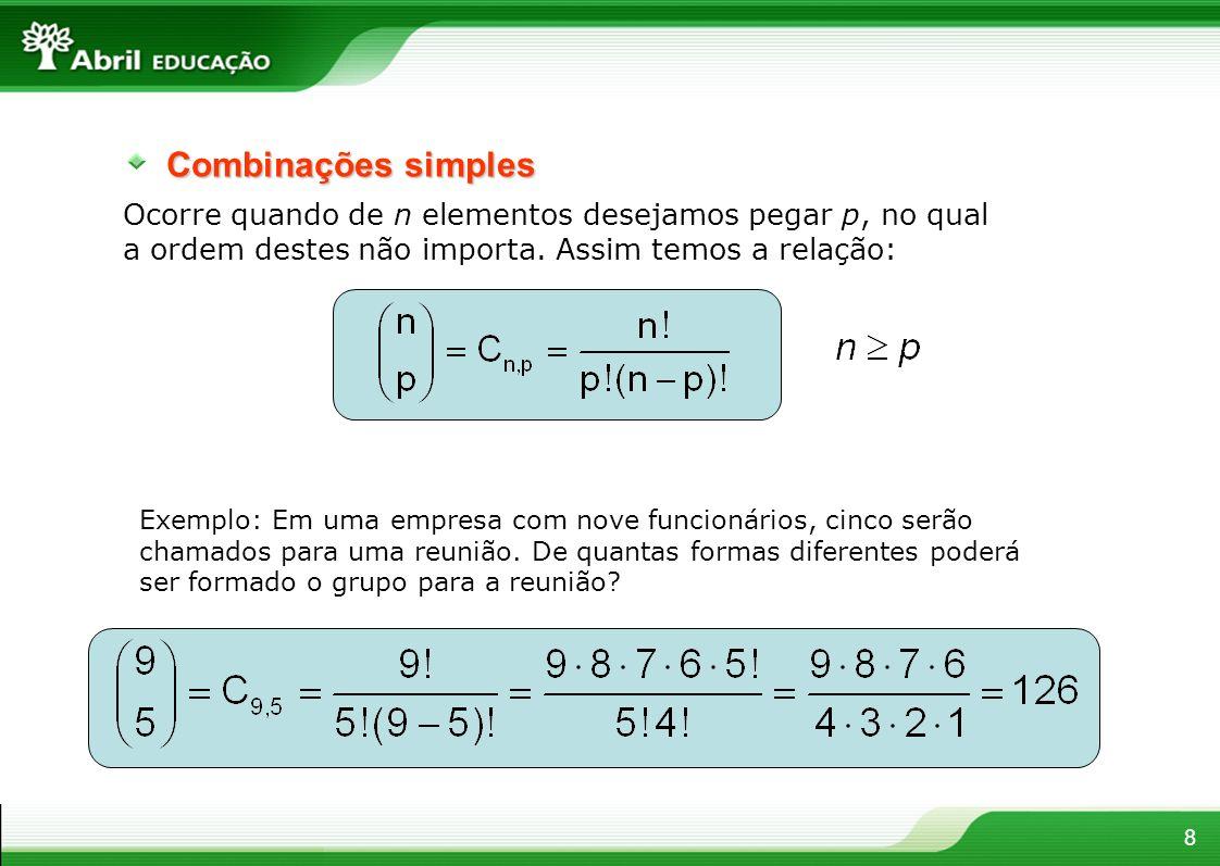 Combinações simples Ocorre quando de n elementos desejamos pegar p, no qual a ordem destes não importa. Assim temos a relação: