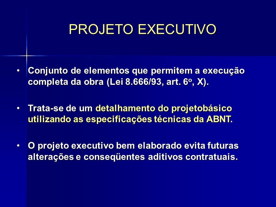PROJETO EXECUTIVO Conjunto de elementos que permitem a execução completa da obra (Lei 8.666/93, art. 6o, X).