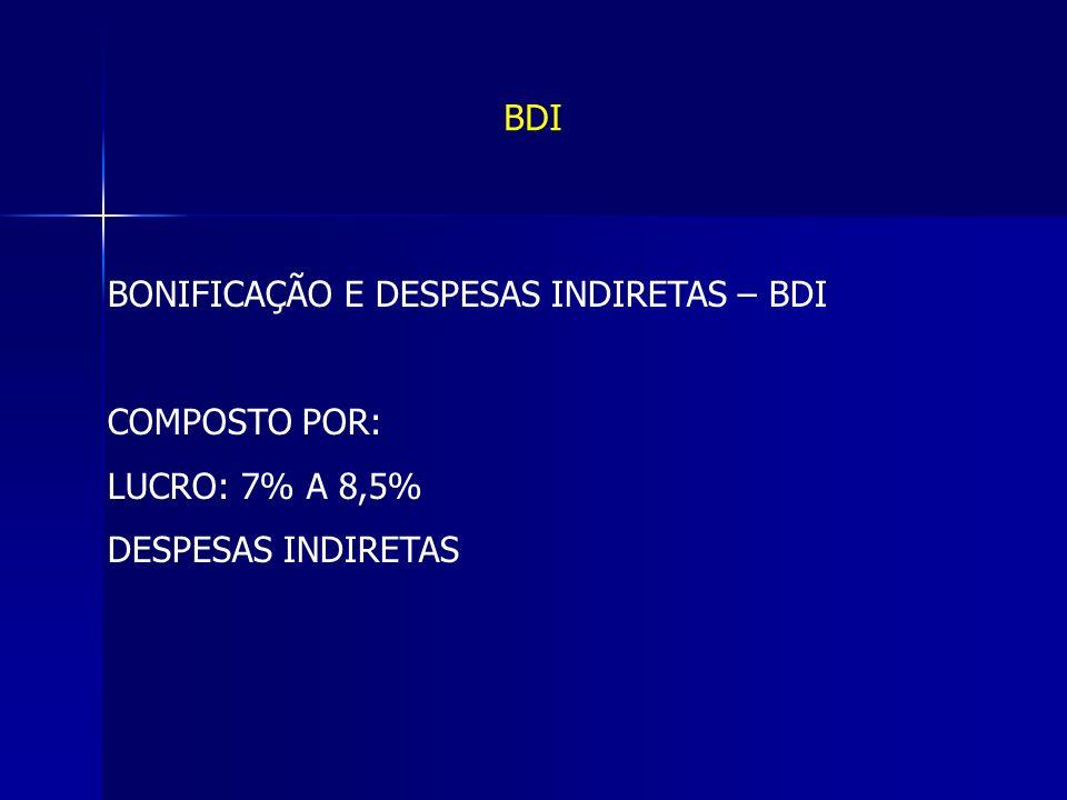 BDI BONIFICAÇÃO E DESPESAS INDIRETAS – BDI COMPOSTO POR: LUCRO: 7% A 8,5% DESPESAS INDIRETAS