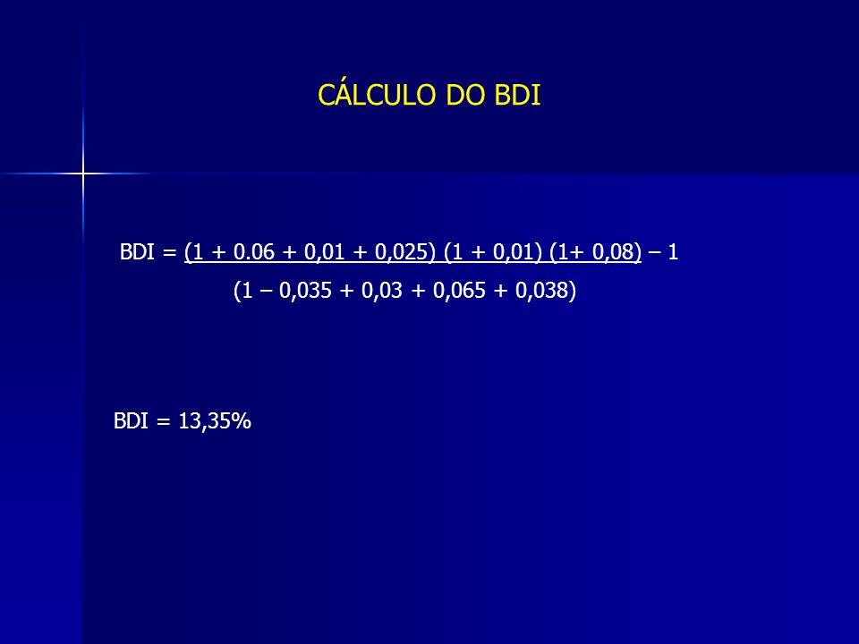 CÁLCULO DO BDI BDI = (1 + 0.06 + 0,01 + 0,025) (1 + 0,01) (1+ 0,08) – 1. (1 – 0,035 + 0,03 + 0,065 + 0,038)