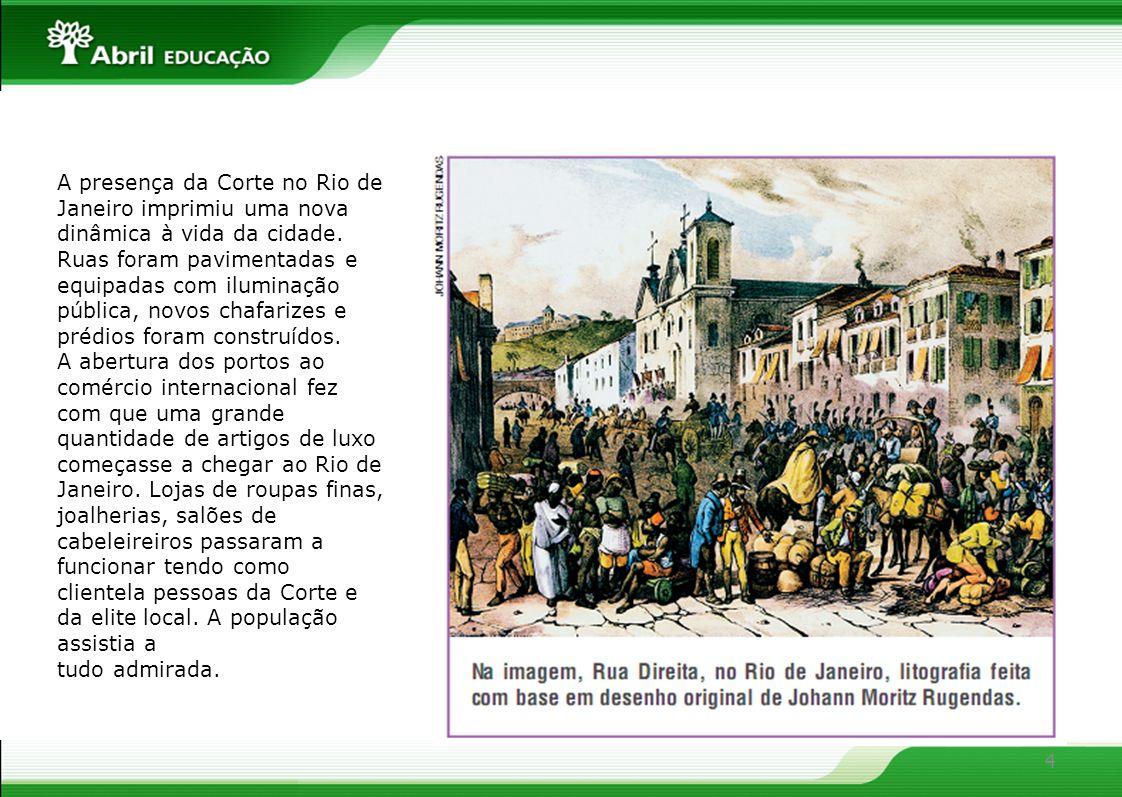 A presença da Corte no Rio de Janeiro imprimiu uma nova dinâmica à vida da cidade. Ruas foram pavimentadas e equipadas com iluminação pública, novos chafarizes e prédios foram construídos.