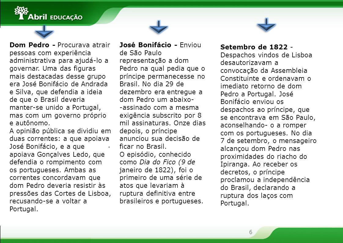 Dom Pedro - Procurava atrair pessoas com experiência administrativa para ajudá-lo a governar. Uma das figuras mais destacadas desse grupo era José Bonifácio de Andrada e Silva, que defendia a ideia de que o Brasil deveria manter-se unido a Portugal, mas com um governo próprio e autônomo.