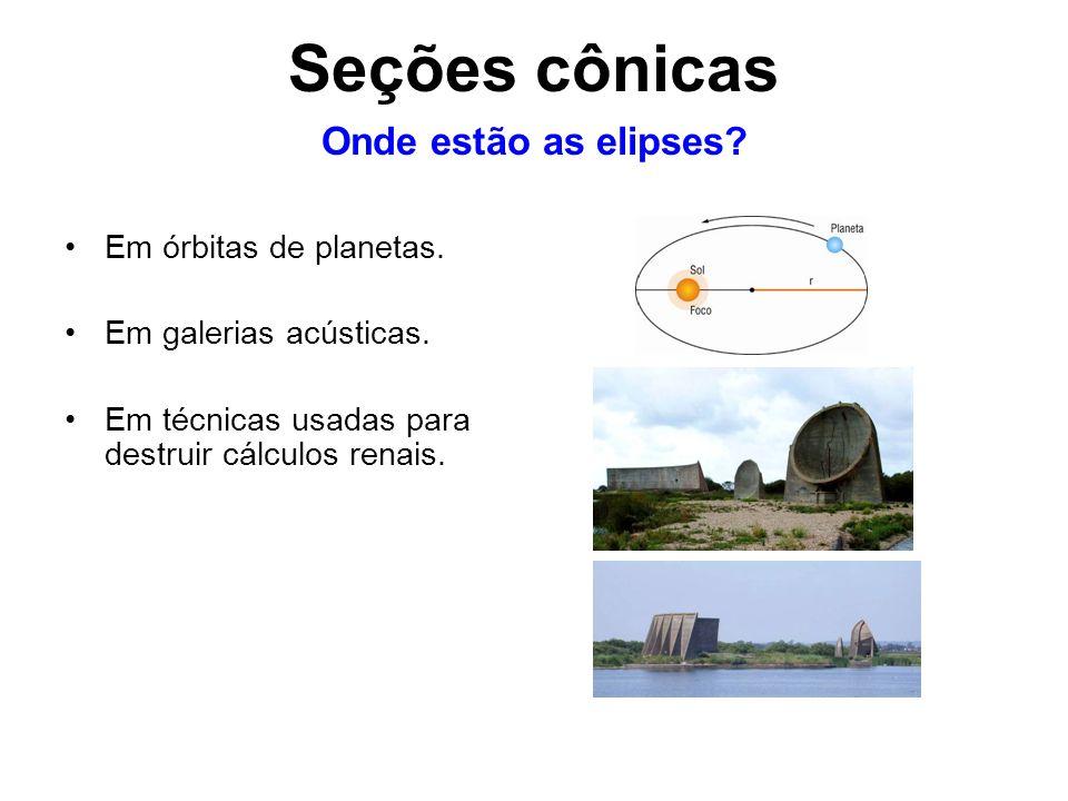 Seções cônicas Onde estão as elipses Em órbitas de planetas.