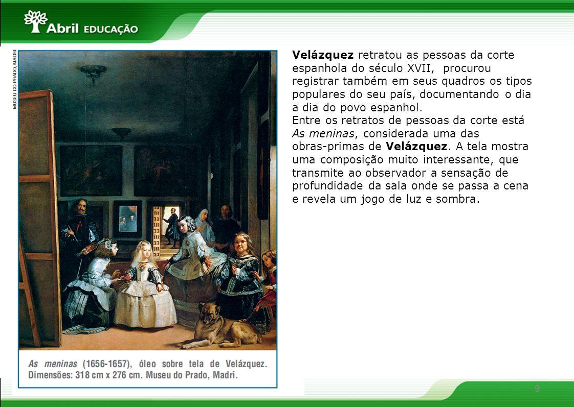 Velázquez retratou as pessoas da corte espanhola do século XVII, procurou registrar também em seus quadros os tipos populares do seu país, documentando o dia a dia do povo espanhol.