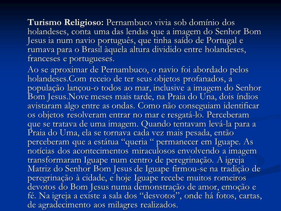 Turismo Religioso: Pernambuco vivia sob domínio dos holandeses, conta uma das lendas que a imagem do Senhor Bom Jesus ia num navio português, que tinha saído de Portugal e rumava para o Brasil àquela altura dividido entre holandeses, franceses e portugueses.