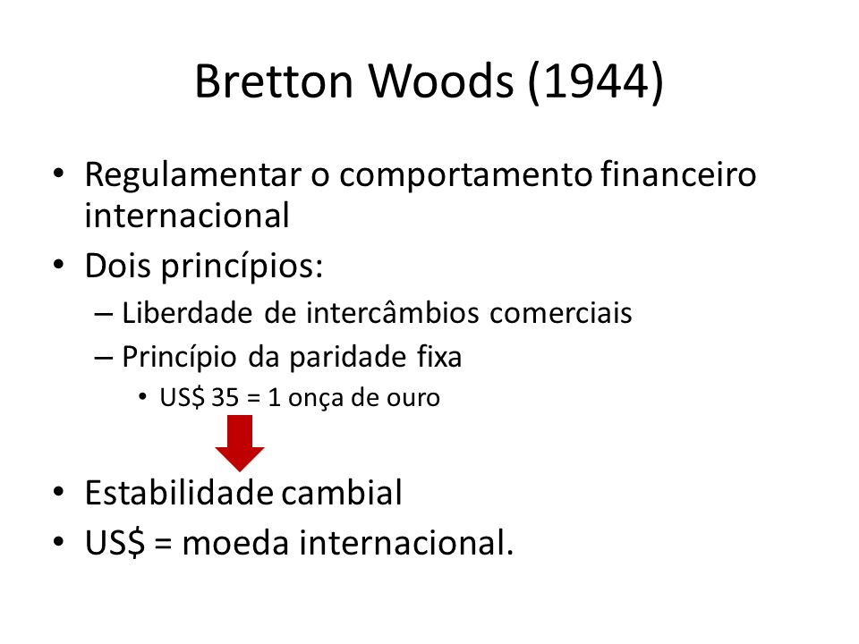 Bretton Woods (1944)Regulamentar o comportamento financeiro internacional. Dois princípios: Liberdade de intercâmbios comerciais.