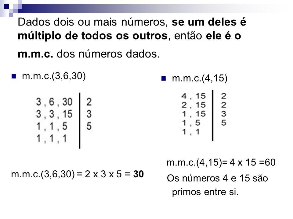 Dados dois ou mais números, se um deles é múltiplo de todos os outros, então ele é o m.m.c. dos números dados.