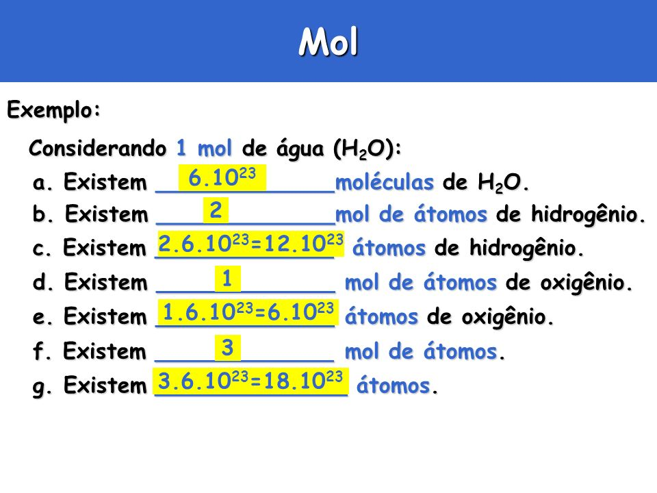 Mol Exemplo: Considerando 1 mol de água (H2O): 6.1023