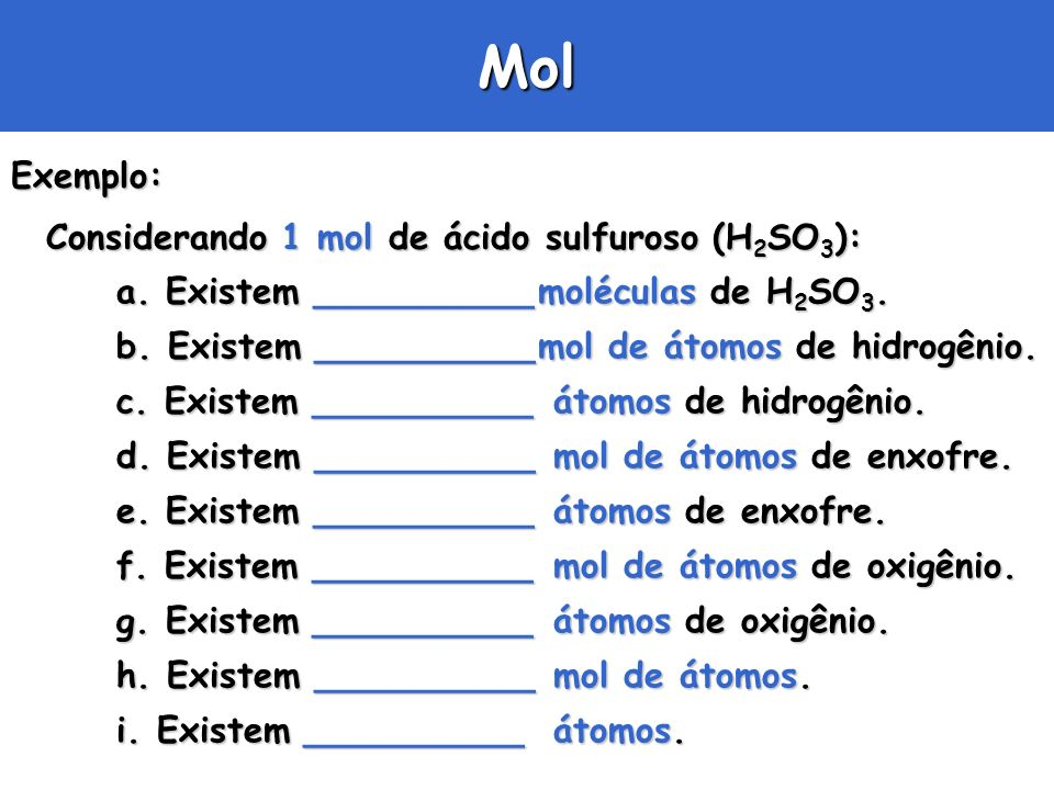 Mol Exemplo: Considerando 1 mol de ácido sulfuroso (H2SO3):