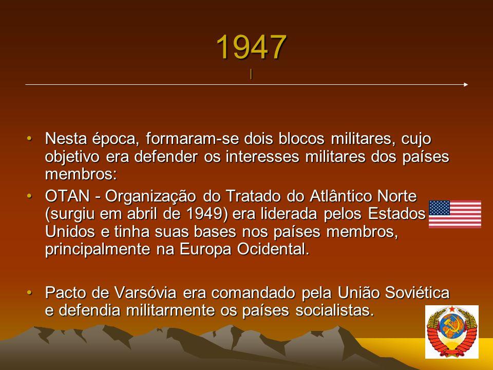 1947 | Nesta época, formaram-se dois blocos militares, cujo objetivo era defender os interesses militares dos países membros: