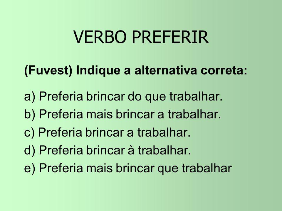 VERBO PREFERIR (Fuvest) Indique a alternativa correta: