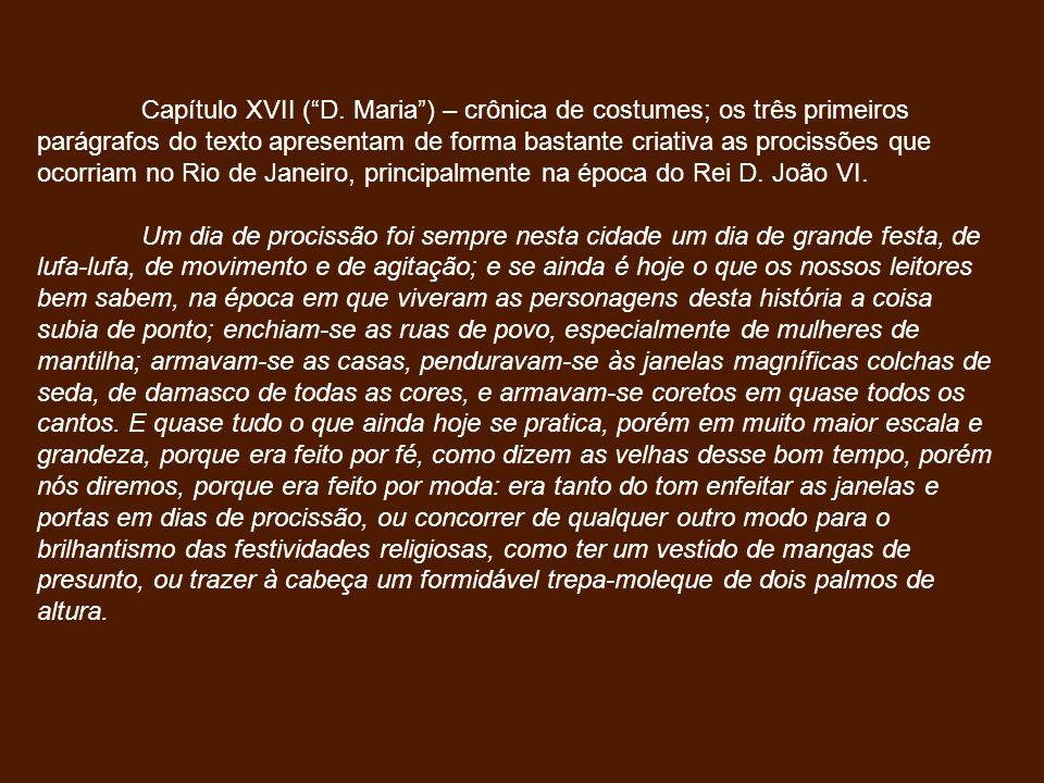 Capítulo XVII ( D. Maria ) – crônica de costumes; os três primeiros parágrafos do texto apresentam de forma bastante criativa as procissões que ocorriam no Rio de Janeiro, principalmente na época do Rei D. João VI.