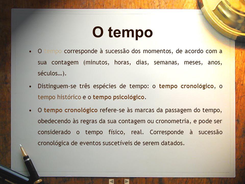 O tempo O tempo corresponde à sucessão dos momentos, de acordo com a sua contagem (minutos, horas, dias, semanas, meses, anos, séculos…).