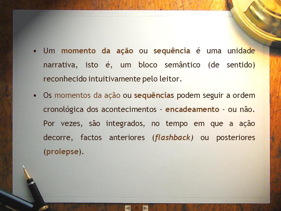 Um momento da ação ou sequência é uma unidade narrativa, isto é, um bloco semântico (de sentido) reconhecido intuitivamente pelo leitor.