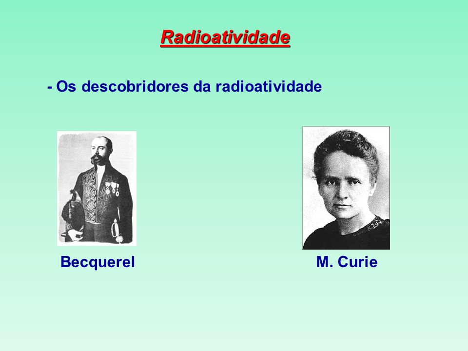 Radioatividade - Os descobridores da radioatividade Becquerel M. Curie