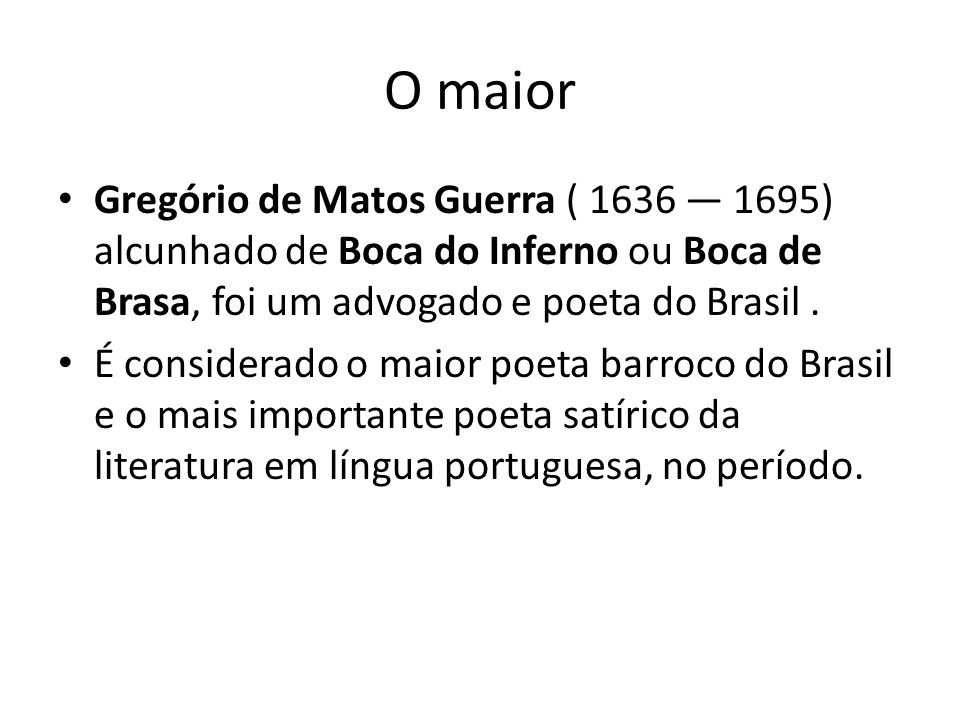 O maior Gregório de Matos Guerra ( 1636 — 1695) alcunhado de Boca do Inferno ou Boca de Brasa, foi um advogado e poeta do Brasil .