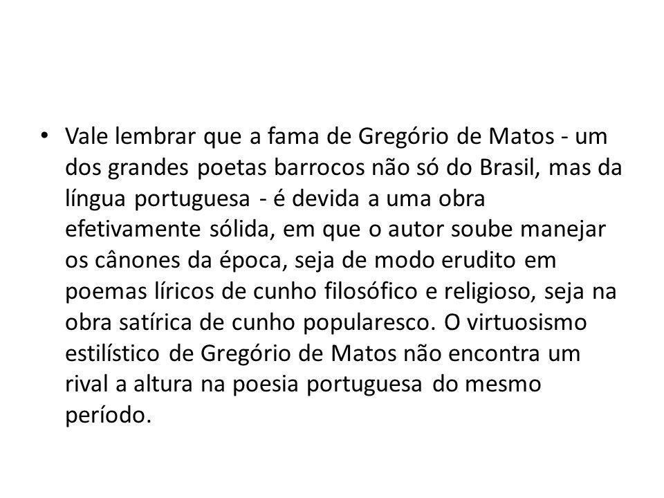 Vale lembrar que a fama de Gregório de Matos - um dos grandes poetas barrocos não só do Brasil, mas da língua portuguesa - é devida a uma obra efetivamente sólida, em que o autor soube manejar os cânones da época, seja de modo erudito em poemas líricos de cunho filosófico e religioso, seja na obra satírica de cunho popularesco.