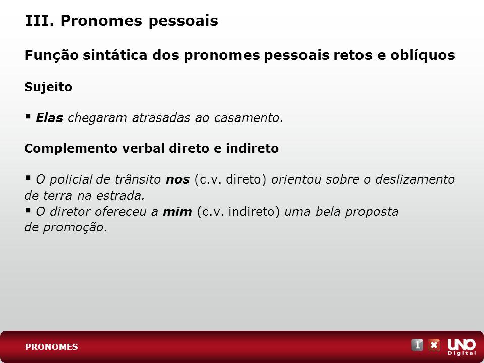 III. Pronomes pessoais Função sintática dos pronomes pessoais retos e oblíquos. Sujeito. Elas chegaram atrasadas ao casamento.