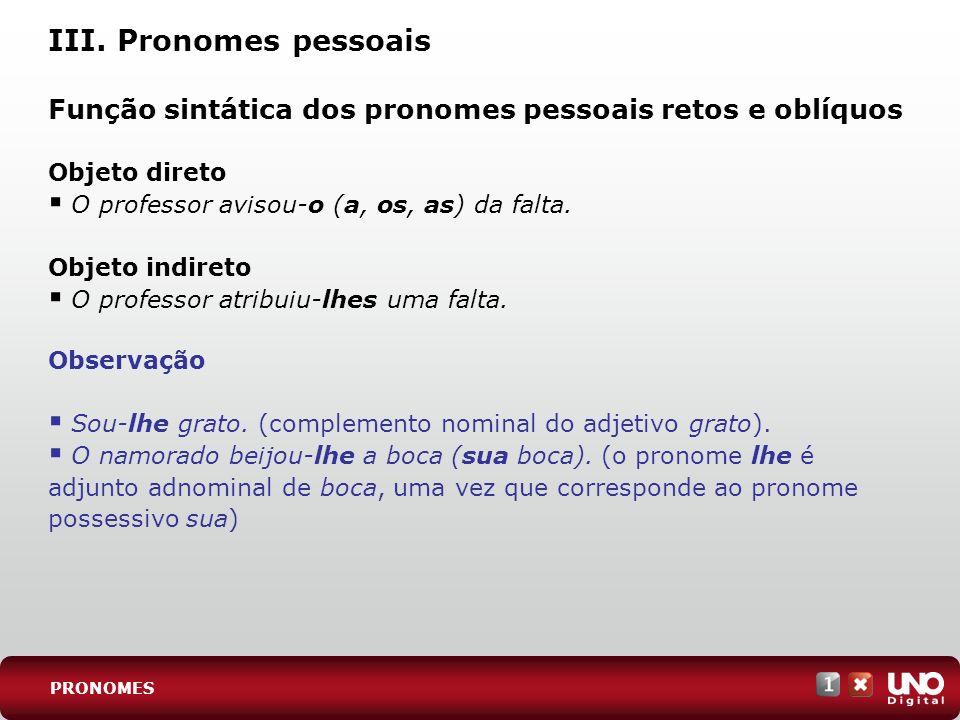 III. Pronomes pessoais Função sintática dos pronomes pessoais retos e oblíquos. Objeto direto. O professor avisou-o (a, os, as) da falta.